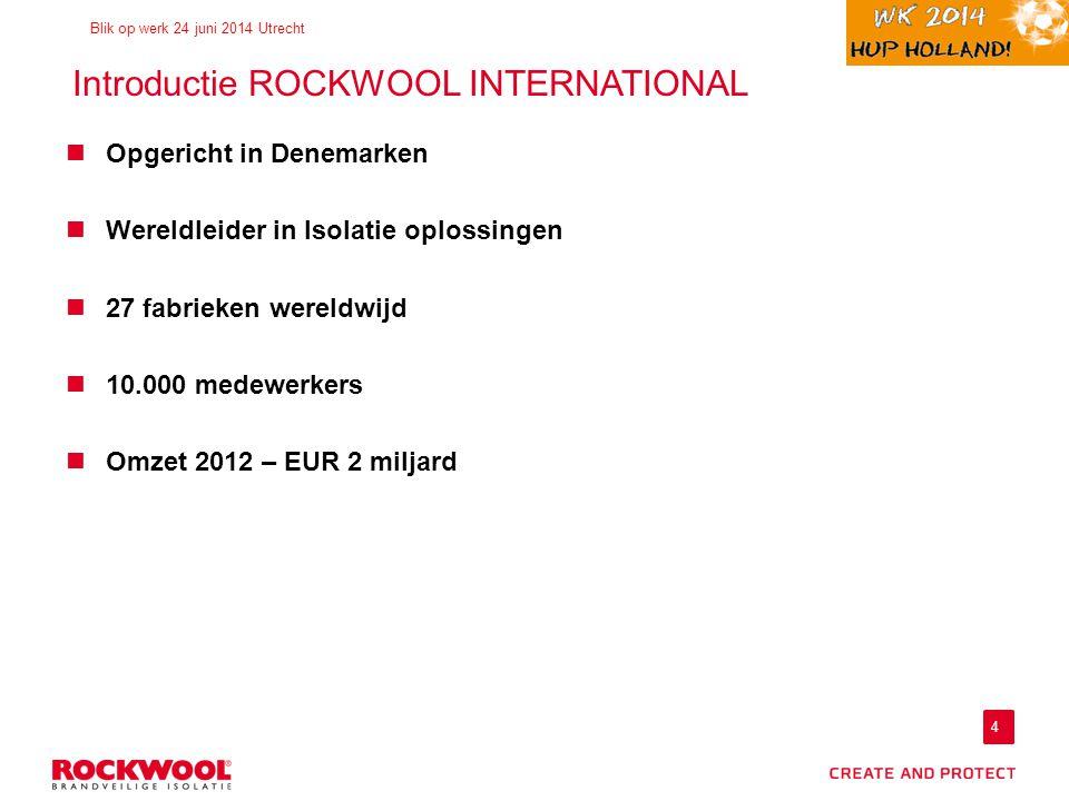 4 Blik op werk 24 juni 2014 Utrecht Introductie ROCKWOOL INTERNATIONAL Opgericht in Denemarken Wereldleider in Isolatie oplossingen 27 fabrieken wereldwijd 10.000 medewerkers Omzet 2012 – EUR 2 miljard