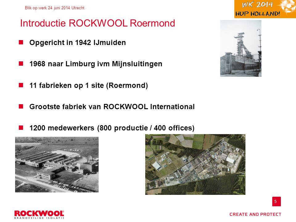 5 Blik op werk 24 juni 2014 Utrecht Introductie ROCKWOOL Roermond Opgericht in 1942 IJmuiden 1968 naar Limburg ivm Mijnsluitingen 11 fabrieken op 1 site (Roermond) Grootste fabriek van ROCKWOOL International 1200 medewerkers (800 productie / 400 offices)
