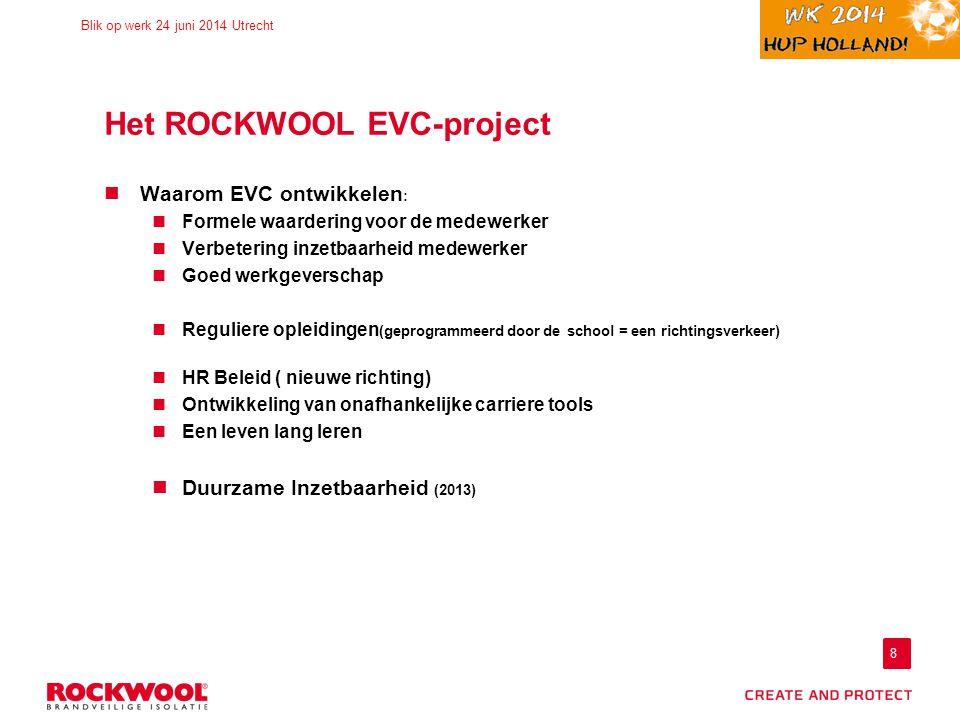 8 Blik op werk 24 juni 2014 Utrecht Het ROCKWOOL EVC-project Waarom EVC ontwikkelen : Formele waardering voor de medewerker Verbetering inzetbaarheid medewerker Goed werkgeverschap Reguliere opleidingen (geprogrammeerd door de school = een richtingsverkeer) HR Beleid ( nieuwe richting) Ontwikkeling van onafhankelijke carriere tools Een leven lang leren Duurzame Inzetbaarheid (2013)