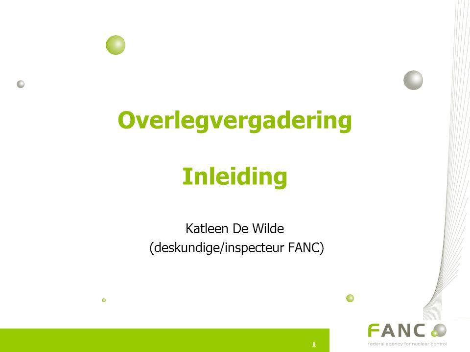 11 Overlegvergadering Inleiding Katleen De Wilde (deskundige/inspecteur FANC)