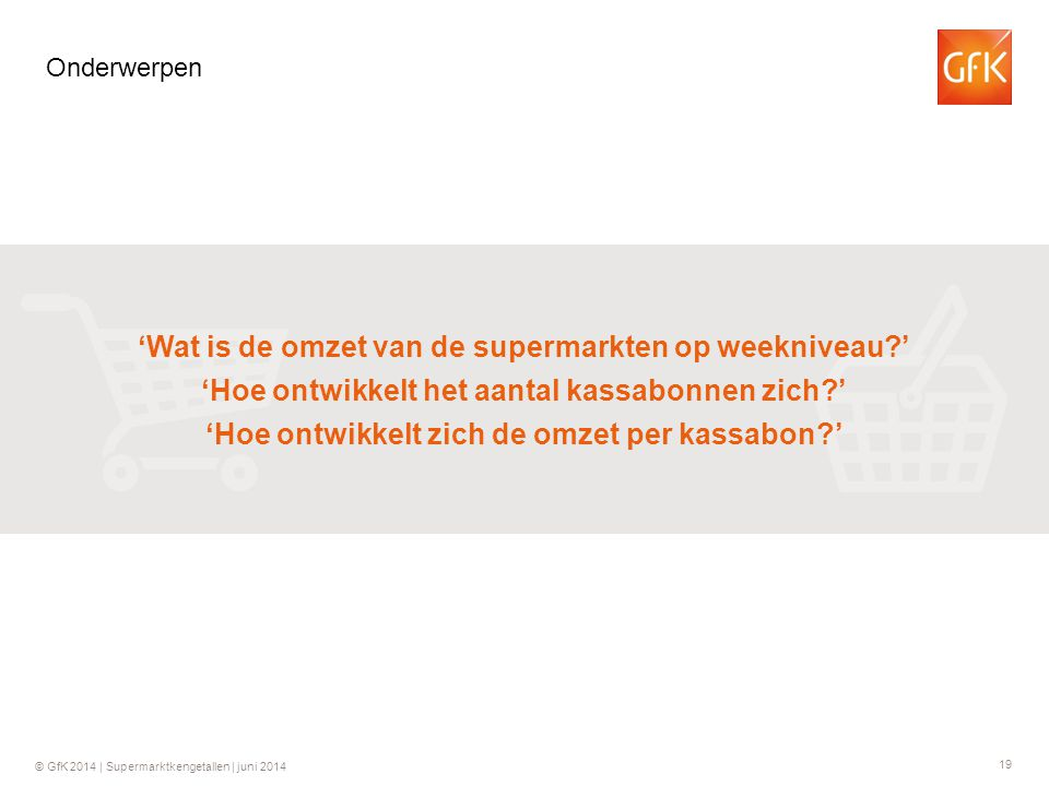 19 © GfK 2014 | Supermarktkengetallen | juni 2014 Onderwerpen 'Wat is de omzet van de supermarkten op weekniveau ' 'Hoe ontwikkelt het aantal kassabonnen zich ' 'Hoe ontwikkelt zich de omzet per kassabon '