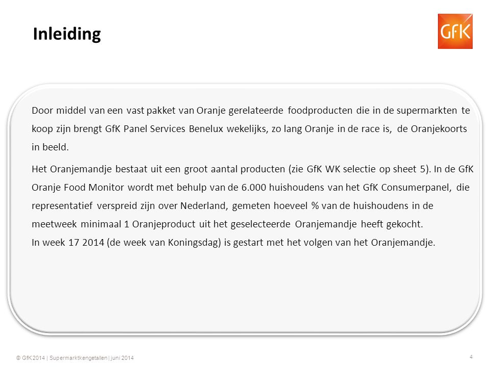 4 © GfK 2014 | Supermarktkengetallen | juni 2014 Door middel van een vast pakket van Oranje gerelateerde foodproducten die in de supermarkten te koop zijn brengt GfK Panel Services Benelux wekelijks, zo lang Oranje in de race is, de Oranjekoorts in beeld.