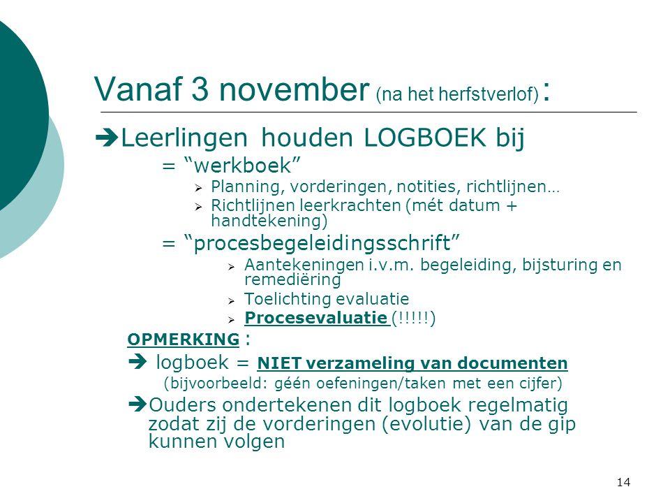 14 Vanaf 3 november (na het herfstverlof) :  Leerlingen houden LOGBOEK bij = werkboek  Planning, vorderingen, notities, richtlijnen…  Richtlijnen leerkrachten (mét datum + handtekening) = procesbegeleidingsschrift  Aantekeningen i.v.m.