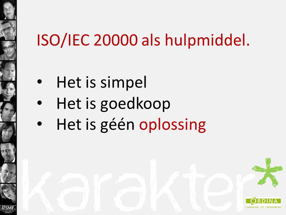 ISO/IEC 20000 als hulpmiddel. Het is simpel Het is goedkoop Het is géén oplossing