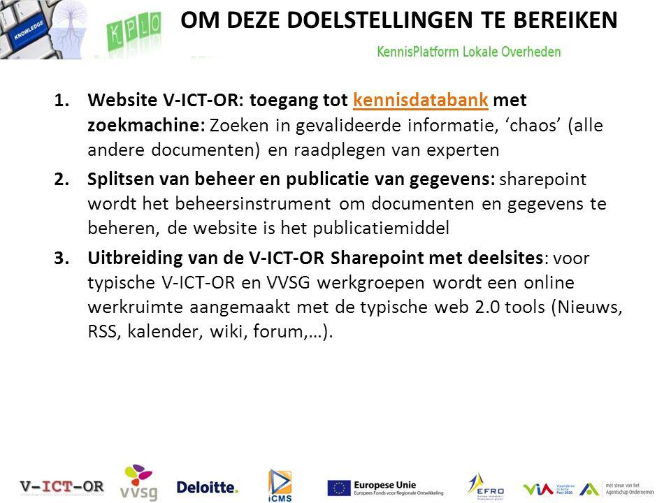 om deze doelstellingen te bereiken: 1.Website V-ICT-OR: toegang tot kennisdatabank met zoekmachine: Zoeken in gevalideerde informatie, 'chaos' (alle andere documenten) en raadplegen van experten 2.Splitsen van beheer en publicatie van gegevens: sharepoint wordt het beheersinstrument om documenten en gegevens te beheren, de website is het publicatiemiddel 3.Uitbreiding van de V-ICT-OR Sharepoint met deelsites: voor typische V-ICT-OR en VVSG werkgroepen wordt een online werkruimte aangemaakt met de typische web 2.0 tools (Nieuws, RSS, kalender, wiki, forum,…).