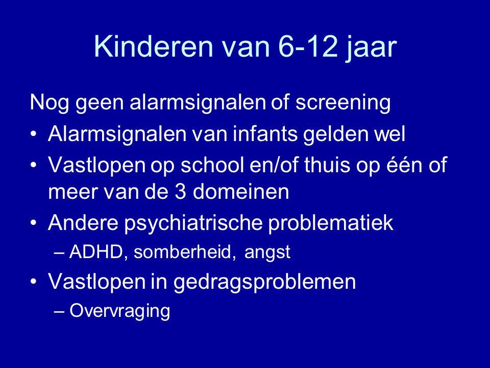 Kinderen van 6-12 jaar Nog geen alarmsignalen of screening Alarmsignalen van infants gelden wel Vastlopen op school en/of thuis op één of meer van de