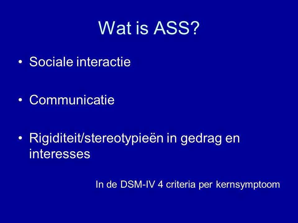 Wat is ASS? Sociale interactie Communicatie Rigiditeit/stereotypieën in gedrag en interesses In de DSM-IV 4 criteria per kernsymptoom