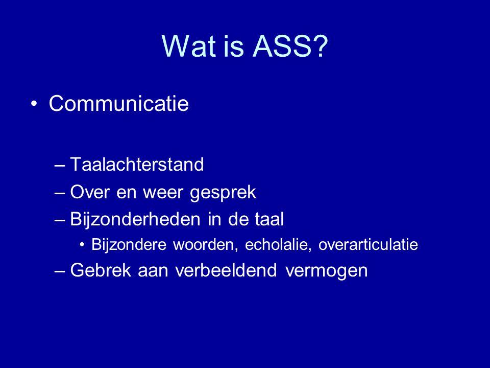 Wat is ASS? Communicatie –Taalachterstand –Over en weer gesprek –Bijzonderheden in de taal Bijzondere woorden, echolalie, overarticulatie –Gebrek aan