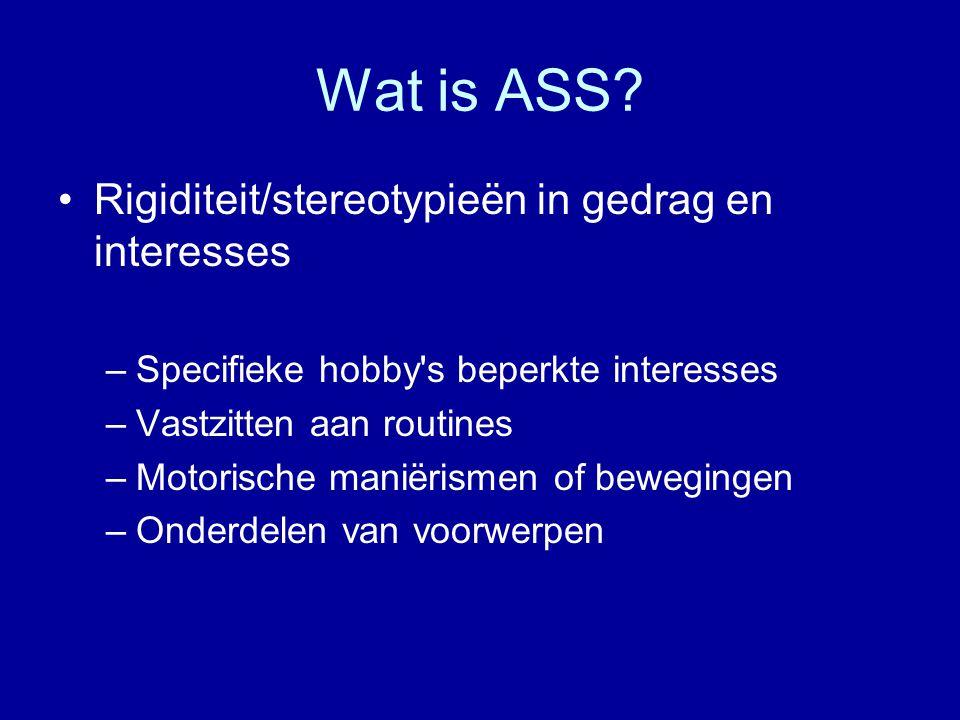Wat is ASS? Rigiditeit/stereotypieën in gedrag en interesses –Specifieke hobby's beperkte interesses –Vastzitten aan routines –Motorische maniërismen