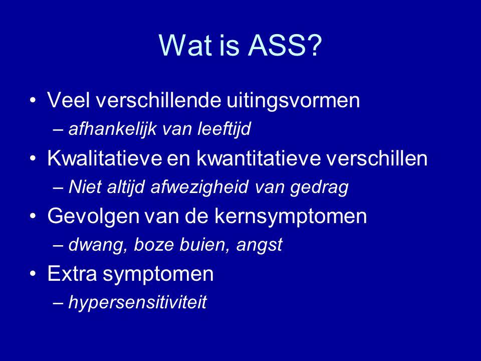 Wat is ASS? Veel verschillende uitingsvormen –afhankelijk van leeftijd Kwalitatieve en kwantitatieve verschillen –Niet altijd afwezigheid van gedrag G
