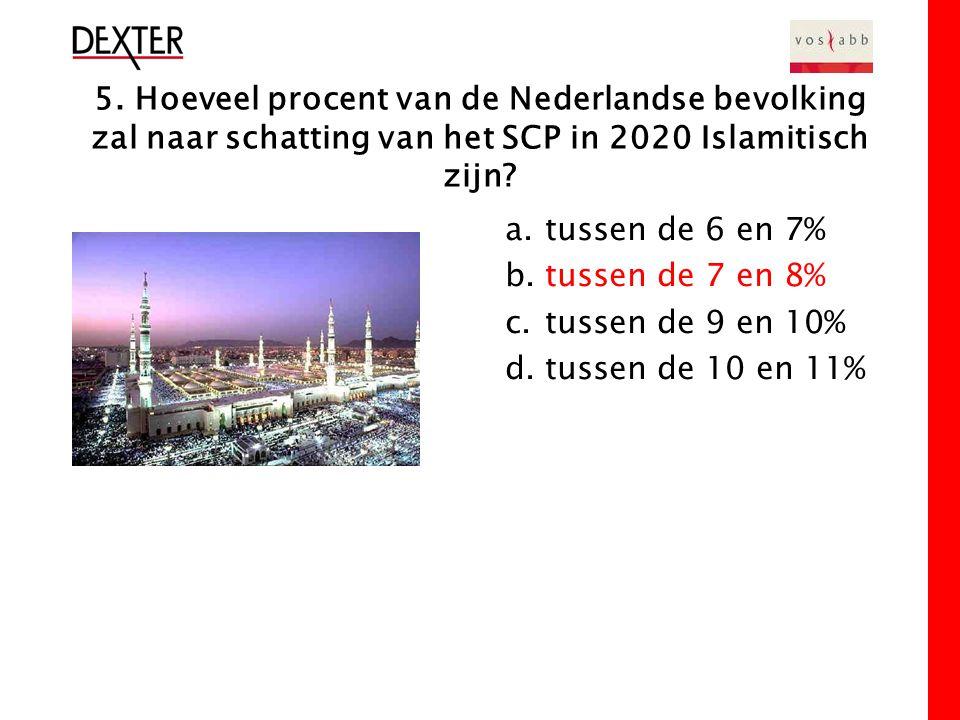 5. Hoeveel procent van de Nederlandse bevolking zal naar schatting van het SCP in 2020 Islamitisch zijn? a.tussen de 6 en 7% b.tussen de 7 en 8% c.tus