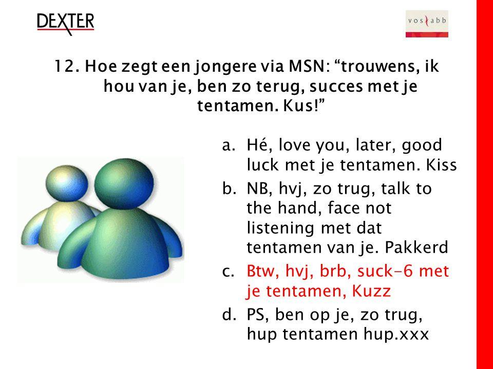 12. Hoe zegt een jongere via MSN: trouwens, ik hou van je, ben zo terug, succes met je tentamen.