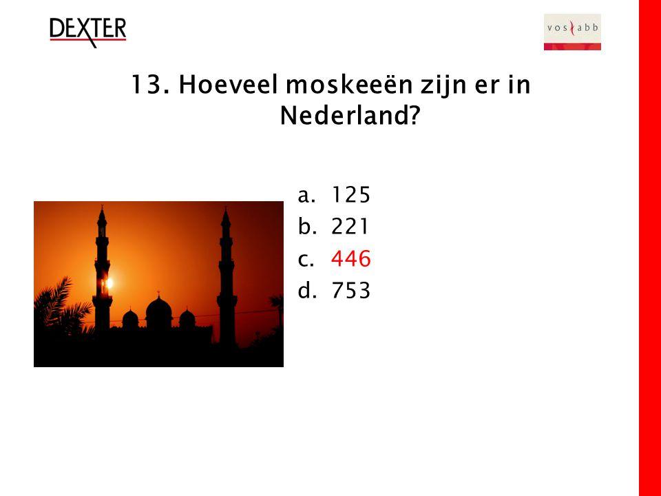 13. Hoeveel moskeeën zijn er in Nederland a.125 b.221 c.446 d.753