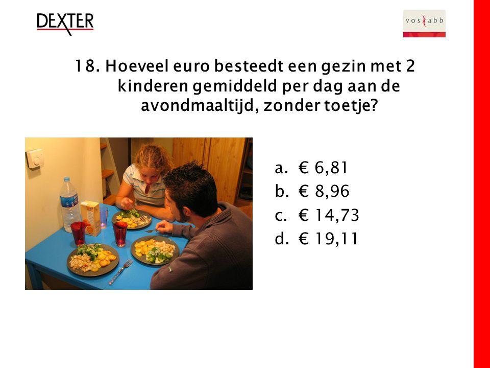 18. Hoeveel euro besteedt een gezin met 2 kinderen gemiddeld per dag aan de avondmaaltijd, zonder toetje? a.€ 6,81 b.€ 8,96 c.€ 14,73 d.€ 19,11