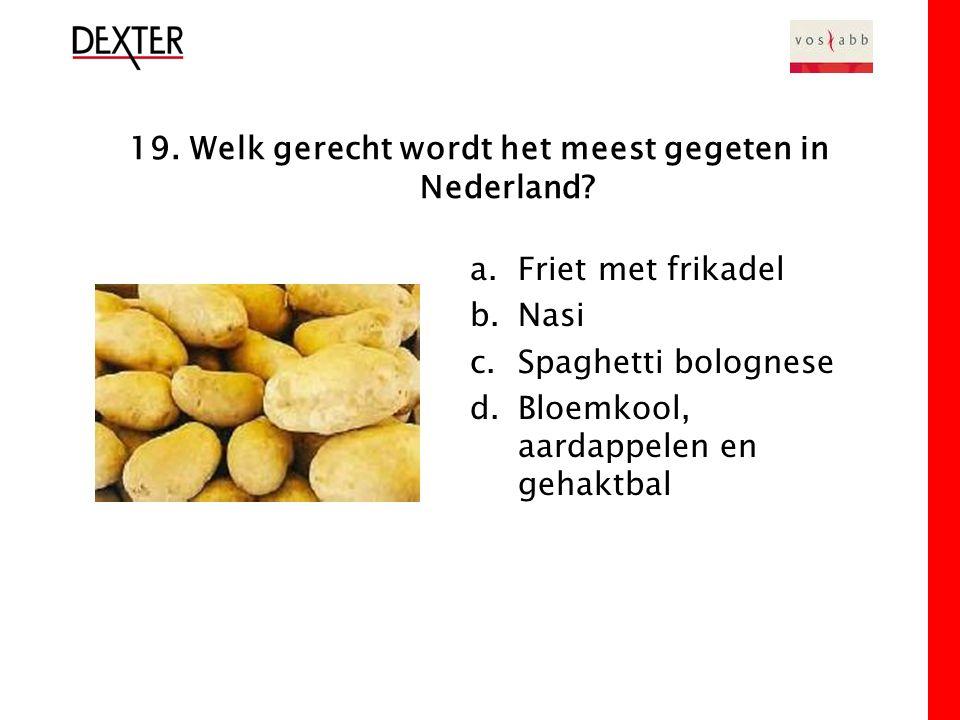 19. Welk gerecht wordt het meest gegeten in Nederland.