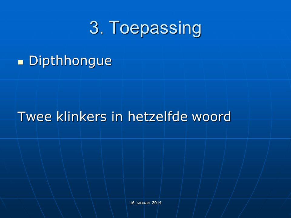 3. Toepassing Dipthhongue Dipthhongue Twee klinkers in hetzelfde woord 16 januari 2014