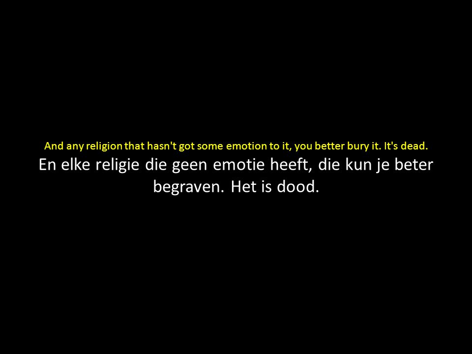 And any religion that hasn't got some emotion to it, you better bury it. It's dead. En elke religie die geen emotie heeft, die kun je beter begraven.