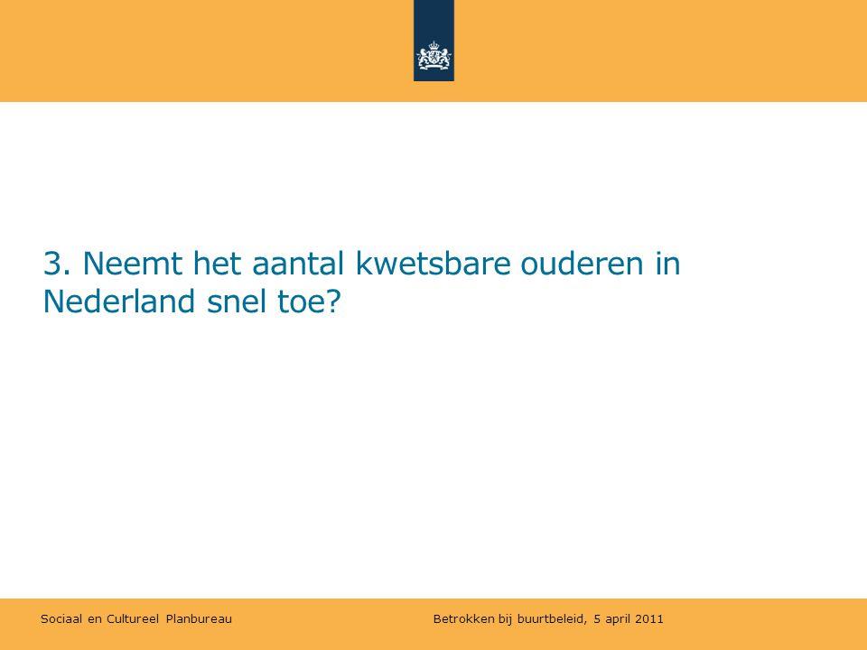 Sociaal en Cultureel Planbureau 3. Neemt het aantal kwetsbare ouderen in Nederland snel toe? Betrokken bij buurtbeleid, 5 april 2011