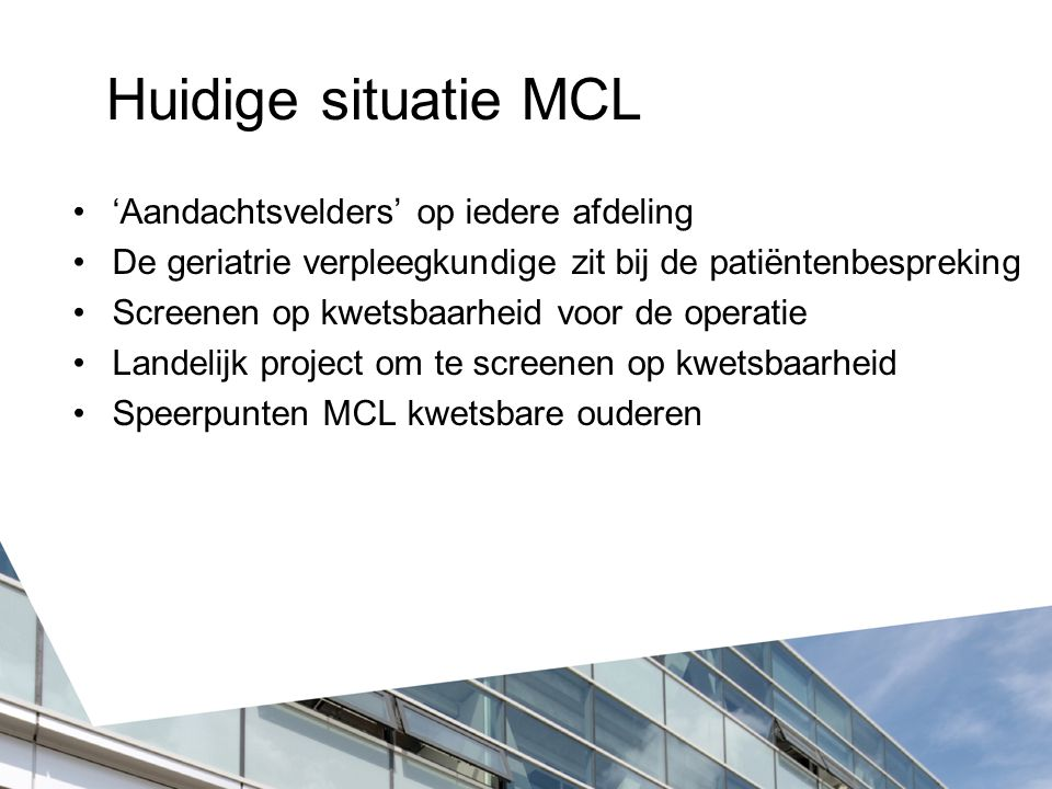 Huidige situatie MCL 'Aandachtsvelders' op iedere afdeling De geriatrie verpleegkundige zit bij de patiëntenbespreking Screenen op kwetsbaarheid voor