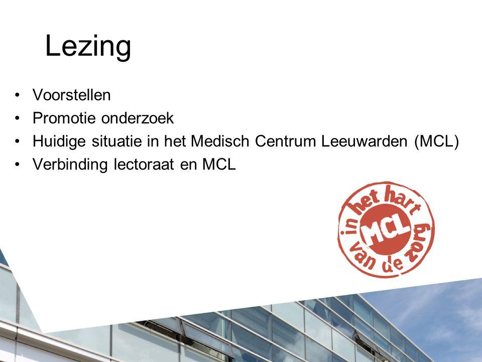 Lezing Voorstellen Promotie onderzoek Huidige situatie in het Medisch Centrum Leeuwarden (MCL) Verbinding lectoraat en MCL