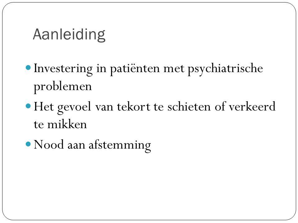 Aanleiding Investering in patiënten met psychiatrische problemen Het gevoel van tekort te schieten of verkeerd te mikken Nood aan afstemming
