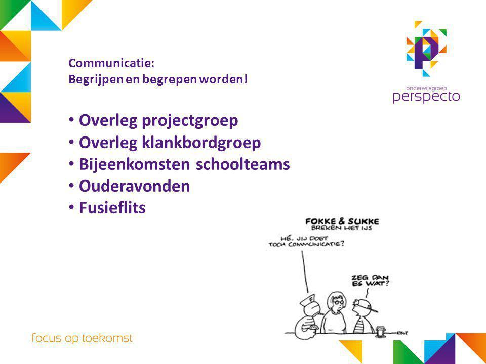 Communicatie: Begrijpen en begrepen worden! Overleg projectgroep Overleg klankbordgroep Bijeenkomsten schoolteams Ouderavonden Fusieflits