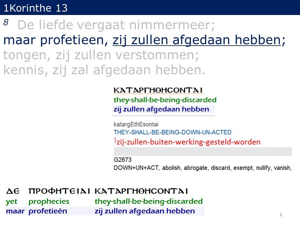 1Korinthe 13 8 De liefde vergaat nimmermeer; maar profetieen, zij zullen afgedaan hebben; tongen, zij zullen verstommen; kennis, zij zal afgedaan hebben.