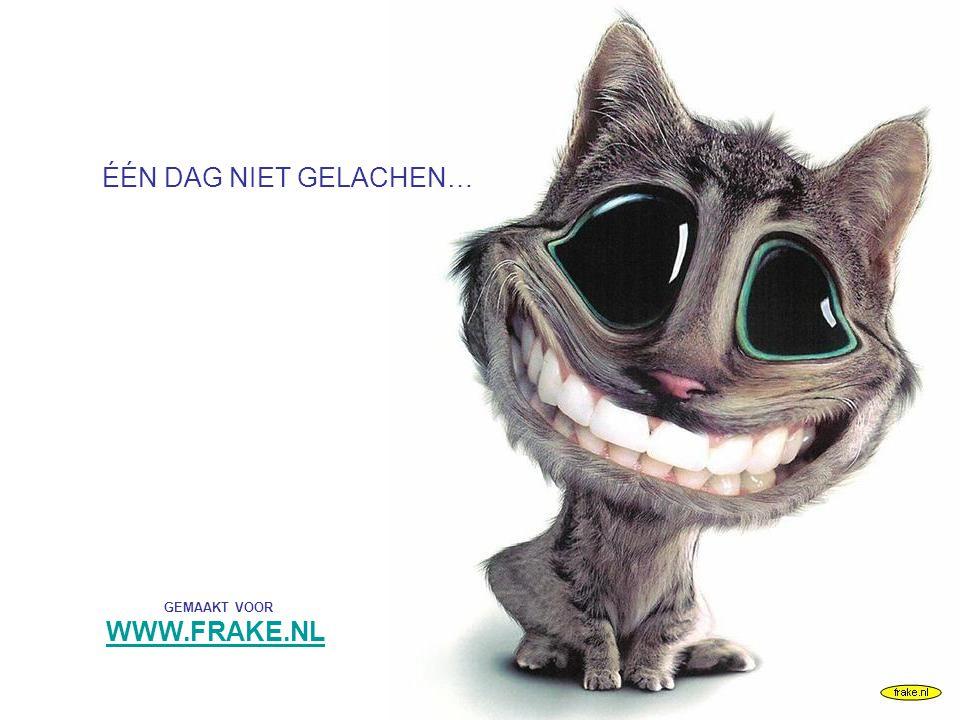 frake.nl GEMAAKT VOOR WWW.FRAKE.NL ÉÉN DAG NIET GELACHEN…