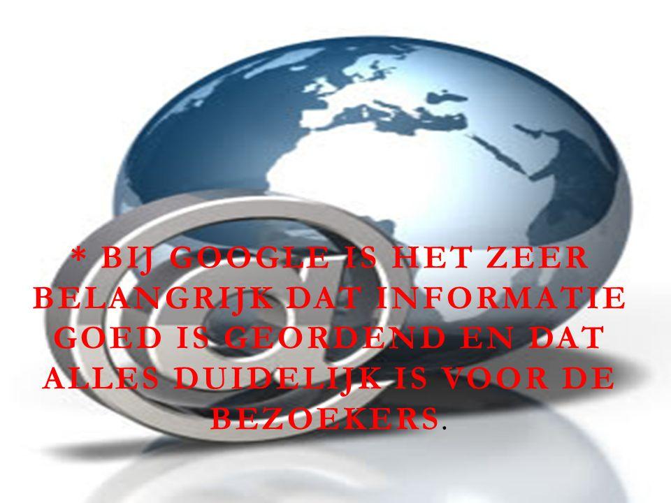 * BIJ GOOGLE IS HET ZEER BELANGRIJK DAT INFORMATIE GOED IS GEORDEND EN DAT ALLES DUIDELIJK IS VOOR DE BEZOEKERS.