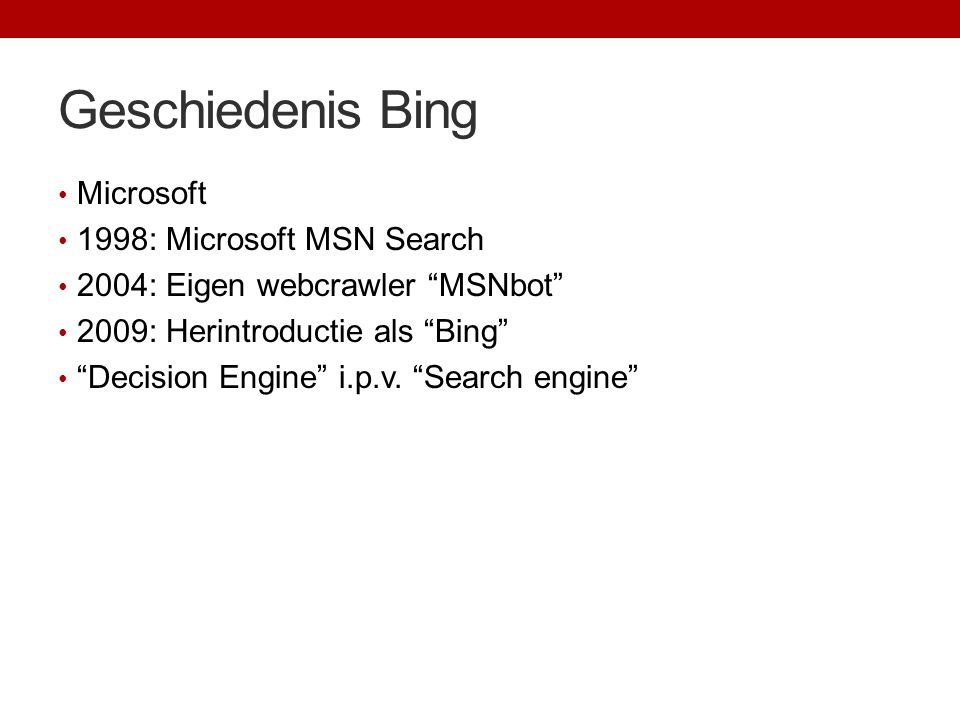"Geschiedenis Bing Microsoft 1998: Microsoft MSN Search 2004: Eigen webcrawler ""MSNbot"" 2009: Herintroductie als ""Bing"" ""Decision Engine"" i.p.v. ""Searc"