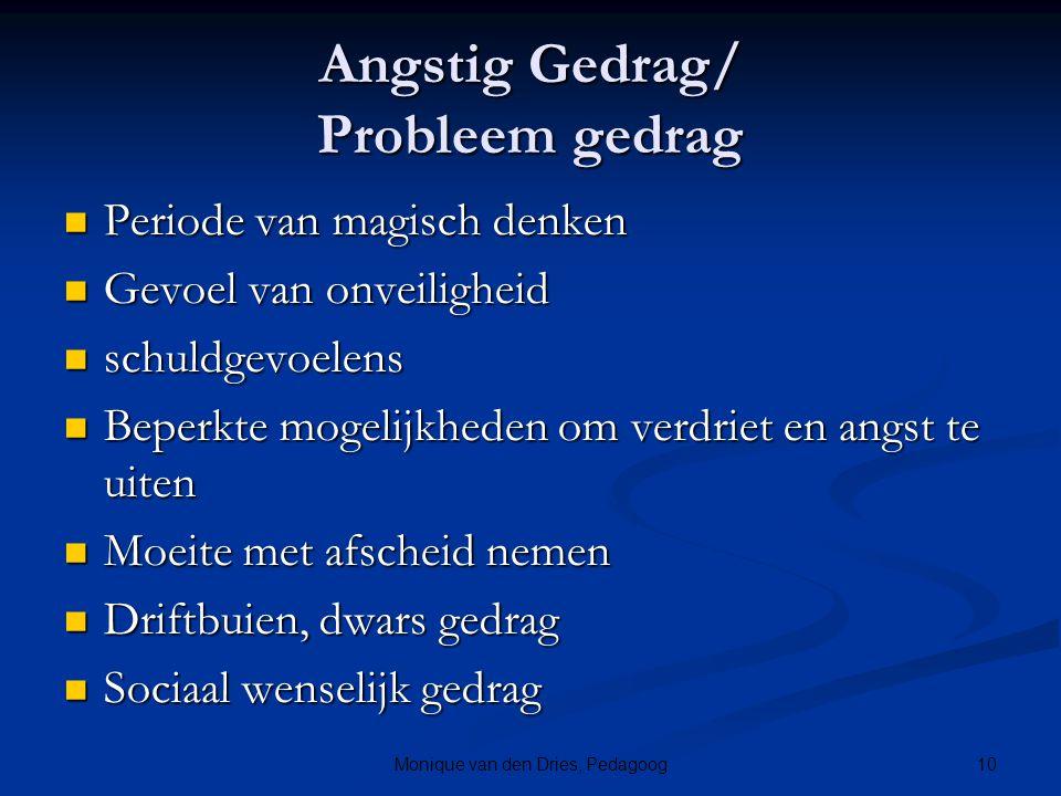 10Monique van den Dries, Pedagoog Angstig Gedrag/ Probleem gedrag Periode van magisch denken Periode van magisch denken Gevoel van onveiligheid Gevoel