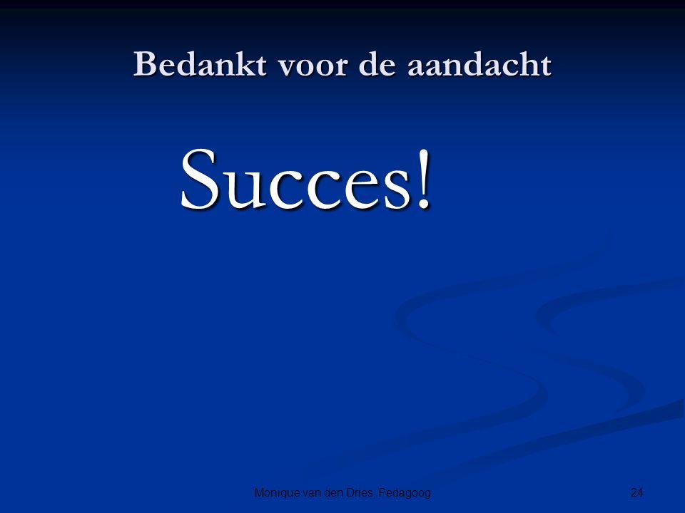 24Monique van den Dries, Pedagoog Bedankt voor de aandacht Succes! Succes!