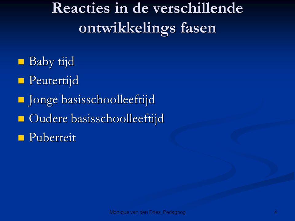 4Monique van den Dries, Pedagoog Reacties in de verschillende ontwikkelings fasen Baby tijd Baby tijd Peutertijd Peutertijd Jonge basisschoolleeftijd
