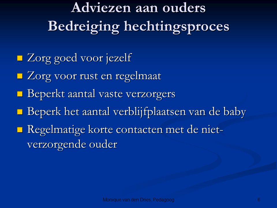 6Monique van den Dries, Pedagoog Adviezen aan ouders Bedreiging hechtingsproces Zorg goed voor jezelf Zorg goed voor jezelf Zorg voor rust en regelmaa