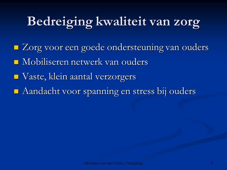 8Monique van den Dries, Pedagoog Bedreiging kwaliteit van zorg Zorg voor een goede ondersteuning van ouders Zorg voor een goede ondersteuning van oude