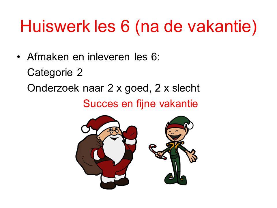Huiswerk les 6 (na de vakantie) Afmaken en inleveren les 6: Categorie 2 Onderzoek naar 2 x goed, 2 x slecht Succes en fijne vakantie