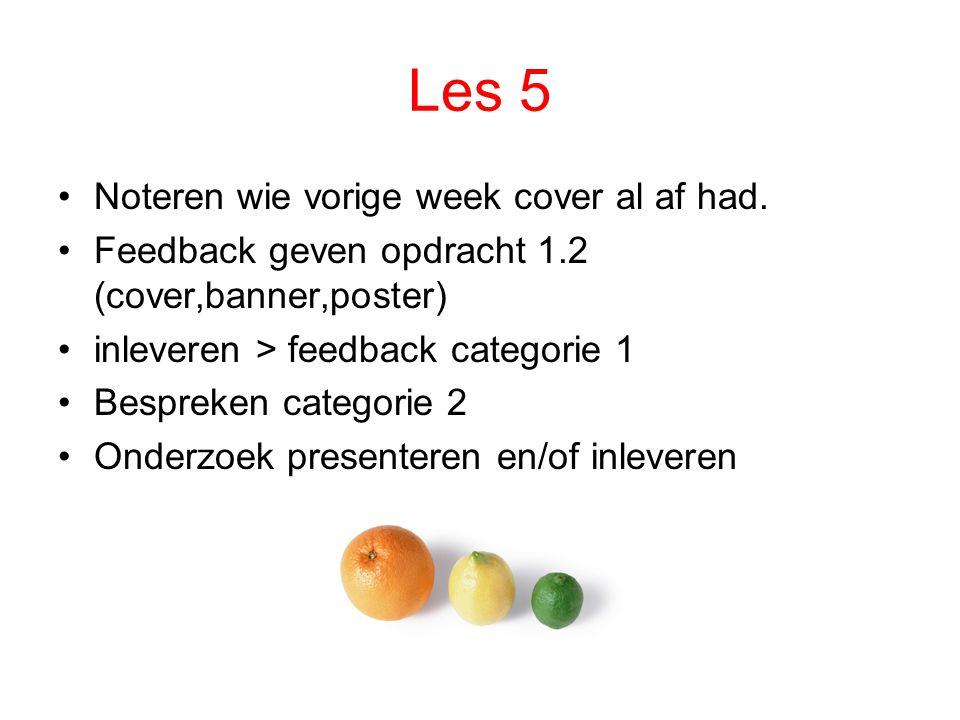 Les 5 Noteren wie vorige week cover al af had. Feedback geven opdracht 1.2 (cover,banner,poster) inleveren > feedback categorie 1 Bespreken categorie