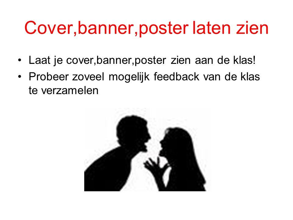 Cover,banner,poster laten zien Laat je cover,banner,poster zien aan de klas! Probeer zoveel mogelijk feedback van de klas te verzamelen