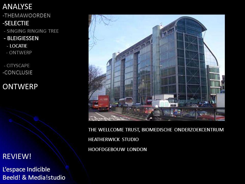 THE WELLCOME TRUST, BIOMEDISCHE ONDERZOEKCENTRUM HEATHERWICK STUDIO HOOFDGEBOUW LONDON ANALYSE -THEMAWOORDEN -SELECTIE - SINGING RINGING TREE - BLEIGIESSEN - LOCATIE - ONTWERP - CITYSCAPE -CONCLUSIE ONTWERP REVIEW.