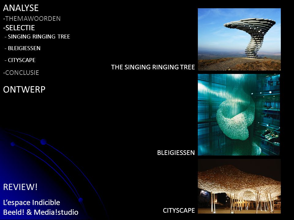 ANALYSE -THEMAWOORDEN -SELECTIE - SINGING RINGING TREE - BLEIGIESSEN - CITYSCAPE -CONCLUSIE ONTWERP REVIEW.