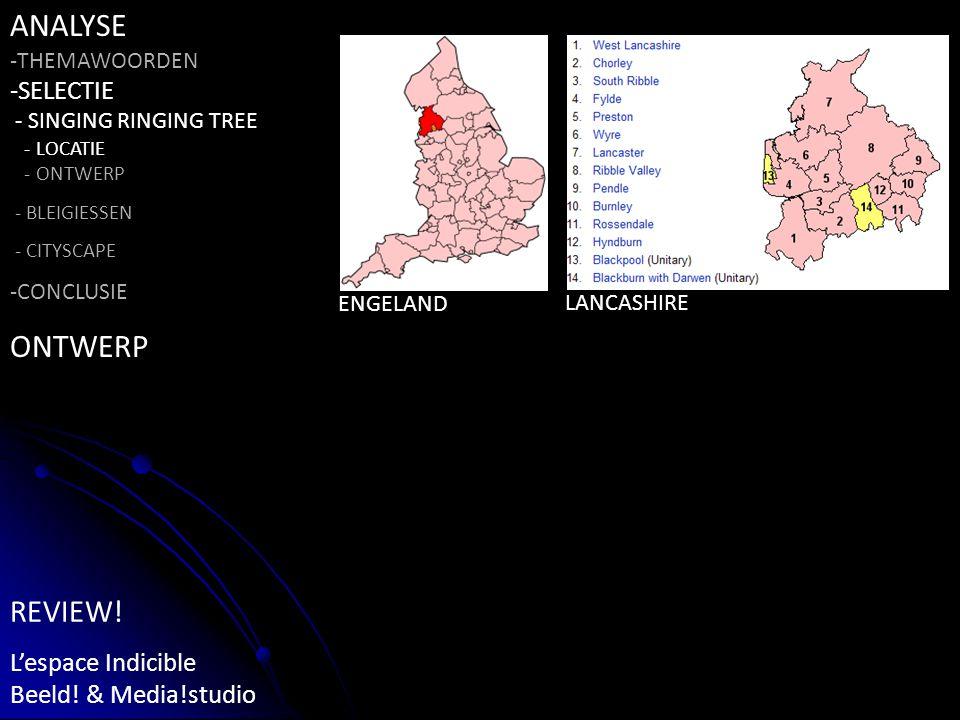 ENGELAND LANCASHIRE ANALYSE -THEMAWOORDEN -SELECTIE - SINGING RINGING TREE - LOCATIE - ONTWERP - BLEIGIESSEN - CITYSCAPE -CONCLUSIE ONTWERP REVIEW.