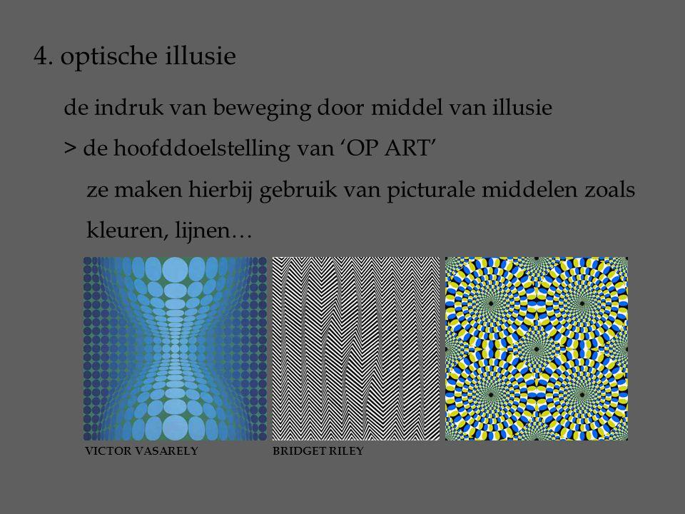 4. optische illusie de indruk van beweging door middel van illusie > de hoofddoelstelling van 'OP ART' ze maken hierbij gebruik van picturale middelen