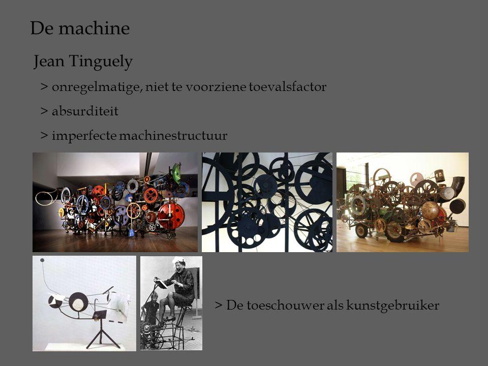 De machine Jean Tinguely > onregelmatige, niet te voorziene toevalsfactor > absurditeit > imperfecte machinestructuur > De toeschouwer als kunstgebrui