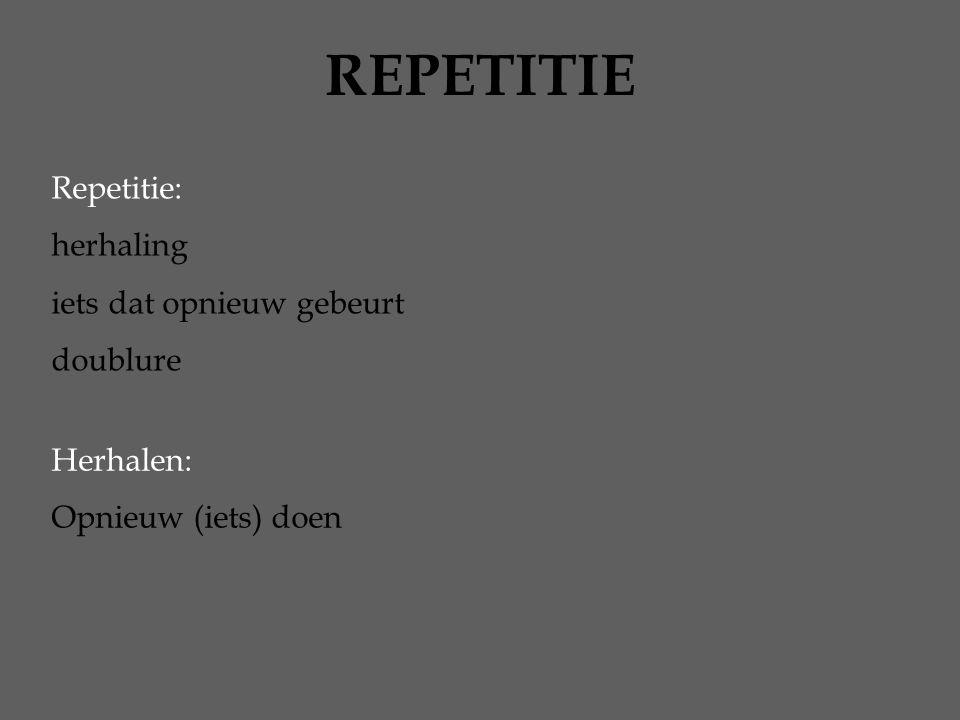 REPETITIE Repetitie: herhaling iets dat opnieuw gebeurt doublure Herhalen: Opnieuw (iets) doen
