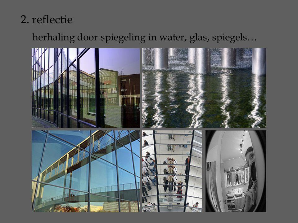 2. reflectie herhaling door spiegeling in water, glas, spiegels…