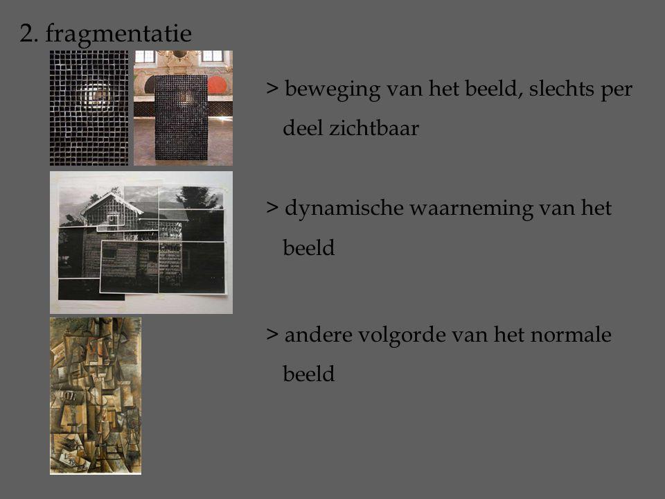 2. fragmentatie > beweging van het beeld, slechts per deel zichtbaar > dynamische waarneming van het beeld > andere volgorde van het normale beeld