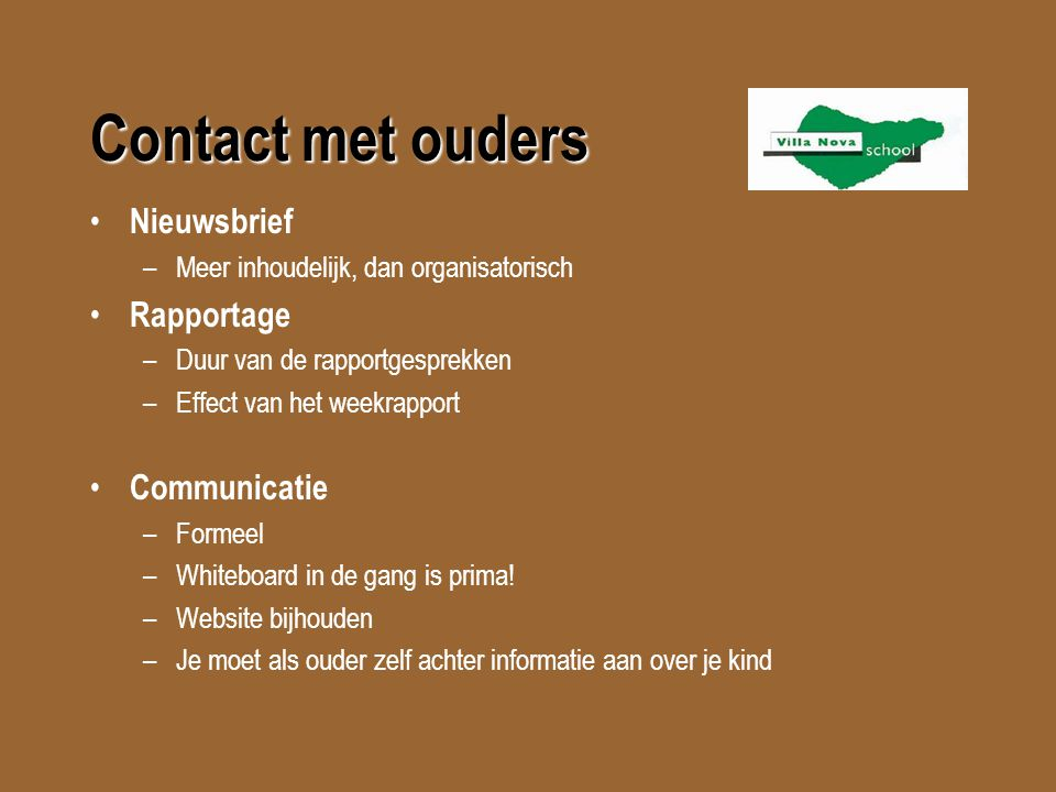 Contact met ouders Nieuwsbrief –Meer inhoudelijk, dan organisatorisch Rapportage –Duur van de rapportgesprekken –Effect van het weekrapport Communicatie –Formeel –Whiteboard in de gang is prima.