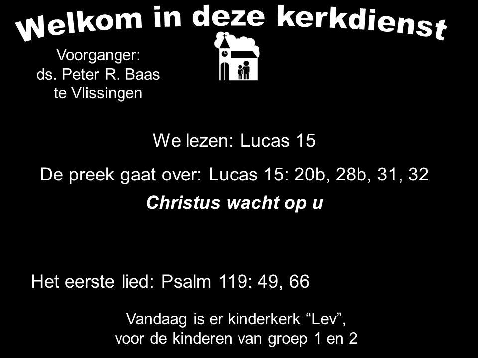 We lezen: Lucas 15 De preek gaat over: Lucas 15: 20b, 28b, 31, 32 Christus wacht op u Voorganger: ds. Peter R. Baas te Vlissingen Het eerste lied: Psa