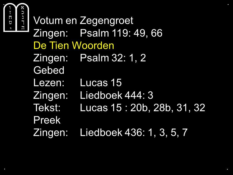 .... Votum en Zegengroet Zingen: Psalm 119: 49, 66 De Tien Woorden Zingen: Psalm 32: 1, 2 Gebed Lezen: Lucas 15 Zingen: Liedboek 444: 3 Tekst: Lucas 1