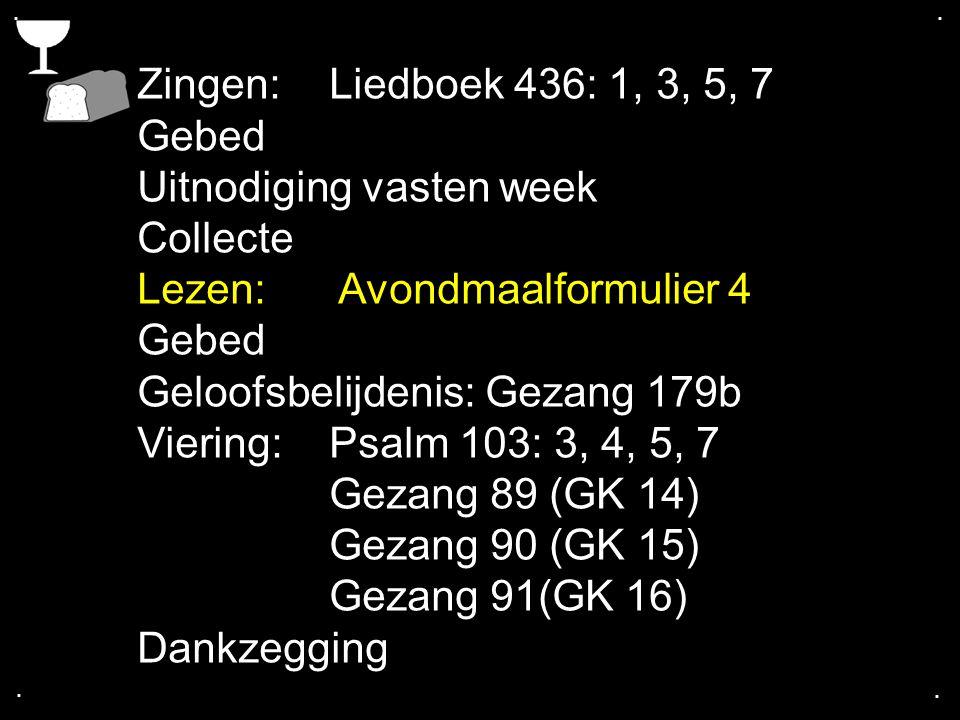 .... Zingen: Liedboek 436: 1, 3, 5, 7 Gebed Uitnodiging vasten week Collecte Lezen: Avondmaalformulier 4 Gebed Geloofsbelijdenis: Gezang 179b Viering: